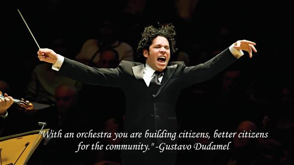 """With an orchestra you are building citizens, better citizens for the community."" -Gustavo Dudamel"