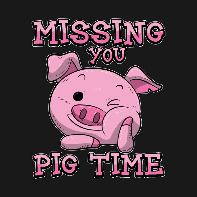 Missing You Pig Time